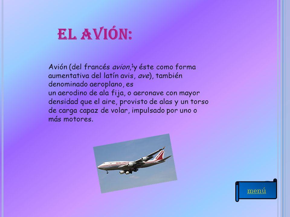 El avión: Avión (del francés avion, 1 y éste como forma aumentativa del latín avis, ave), también denominado aeroplano, es un aerodino de ala fija, o