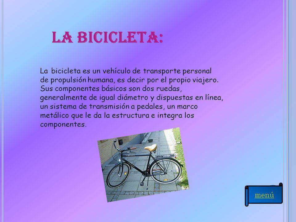 La bicicleta: La bicicleta es un vehículo de transporte personal de propulsión humana, es decir por el propio viajero. Sus componentes básicos son dos