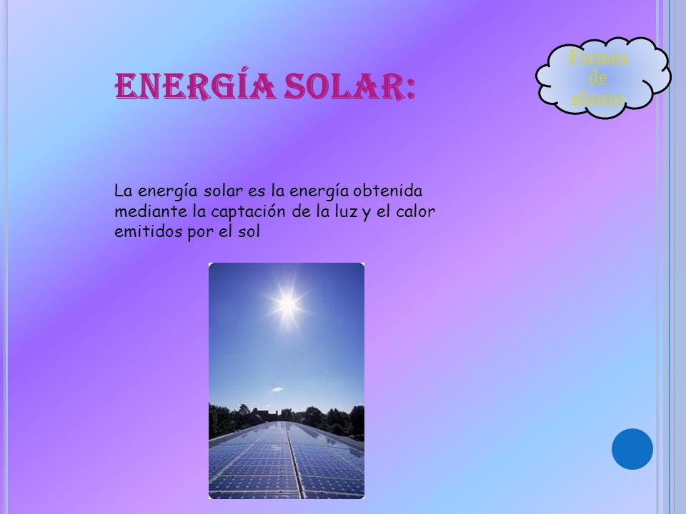 Energía solar: La energía solar es la energía obtenida mediante la captación de la luz y el calor emitidos por el sol Formas de ahorro