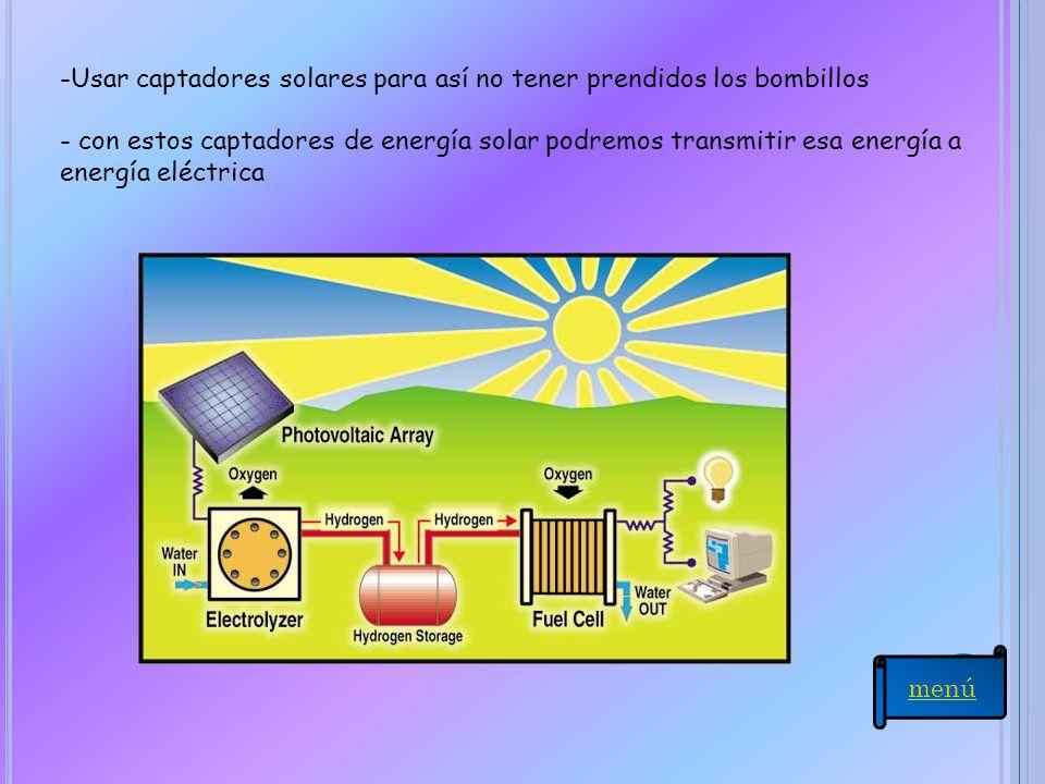 -Usar captadores solares para así no tener prendidos los bombillos - con estos captadores de energía solar podremos transmitir esa energía a energía e