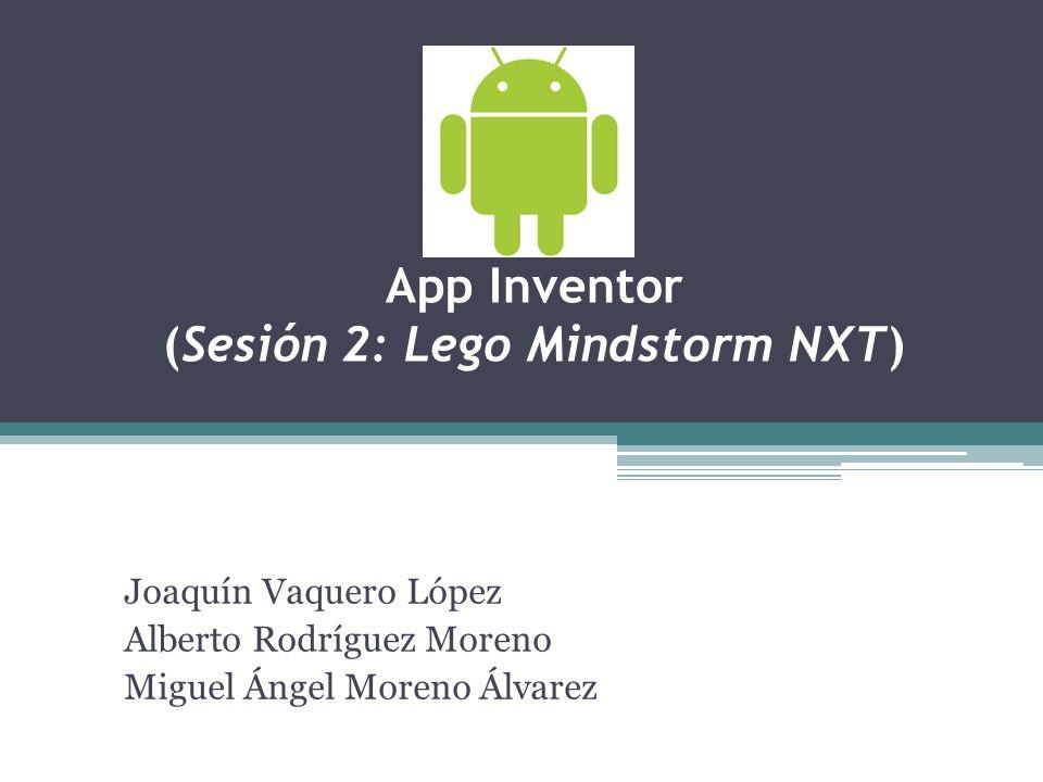 App Inventor (Sesión 2: Lego Mindstorm NXT) Joaquín Vaquero López Alberto Rodríguez Moreno Miguel Ángel Moreno Álvarez
