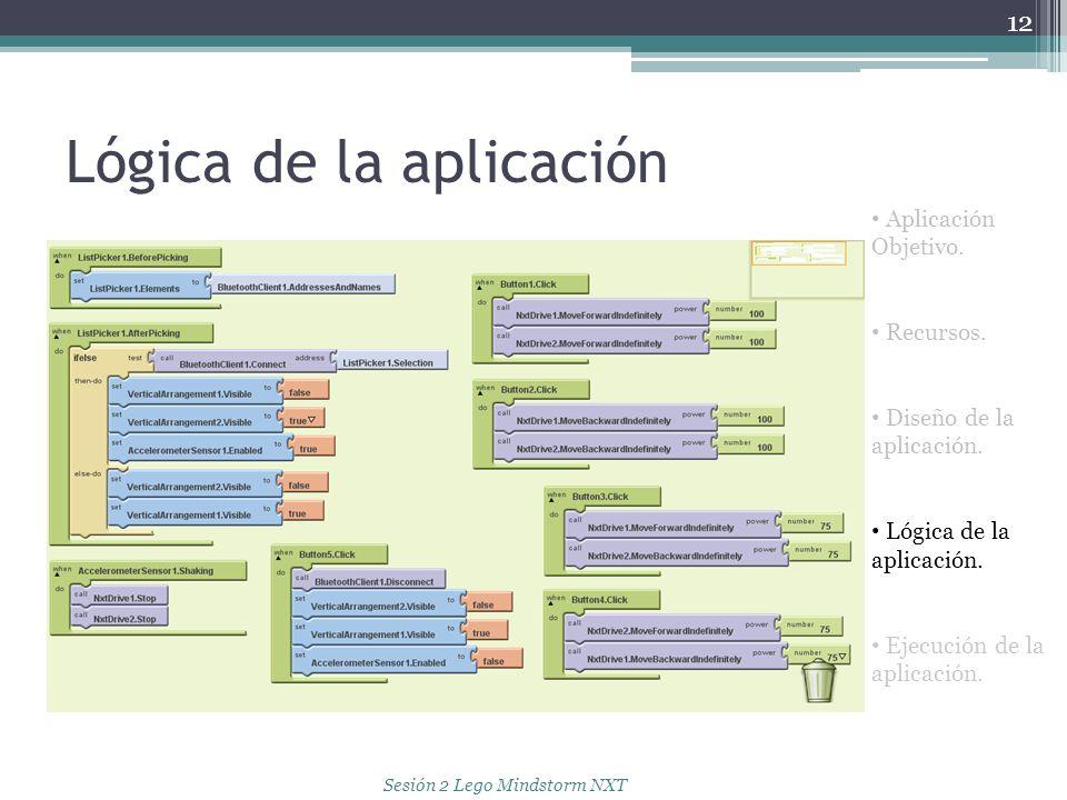 Lógica de la aplicación 12 Aplicación Objetivo. Recursos. Diseño de la aplicación. Lógica de la aplicación. Ejecución de la aplicación. Sesión 2 Lego