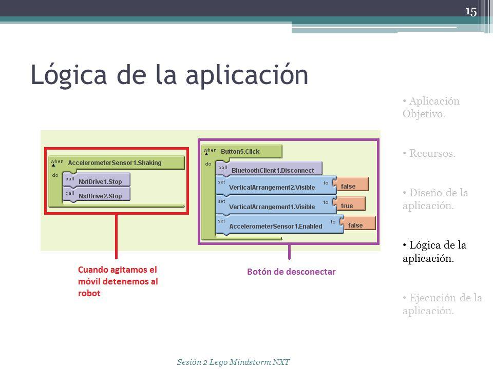 Lógica de la aplicación 15 Aplicación Objetivo. Recursos. Diseño de la aplicación. Lógica de la aplicación. Ejecución de la aplicación. Sesión 2 Lego