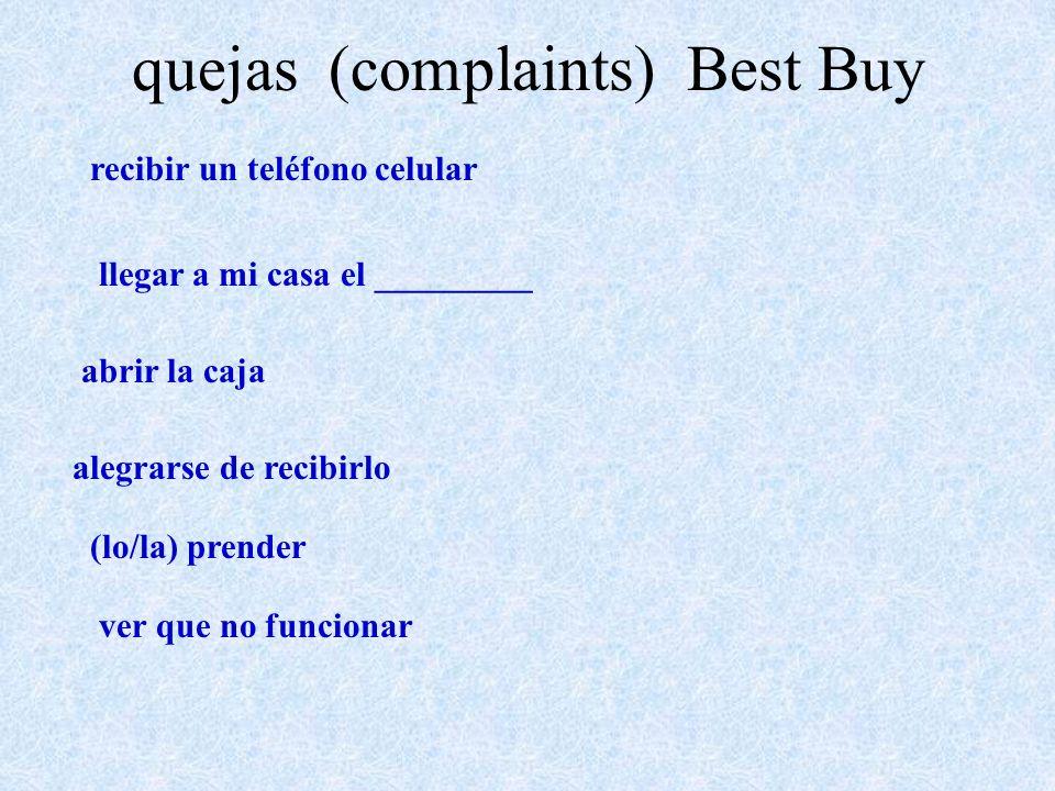 quejas (complaints) Best Buy recibir un teléfono celular llegar a mi casa el _________ abrir la caja alegrarse de recibirlo (lo/la) prender ver que no