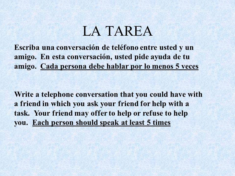 LA TAREA Escriba una conversación de teléfono entre usted y un amigo. En esta conversación, usted pide ayuda de tu amigo. Cada persona debe hablar por