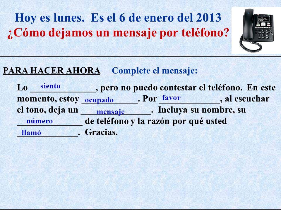Hoy es lunes. Es el 6 de enero del 2013 ¿Cómo dejamos un mensaje por teléfono? PARA HACER AHORA Complete el mensaje: Lo ______________, pero no puedo