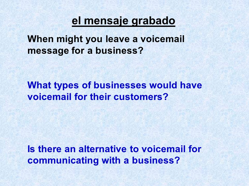el mensaje grabado When might you leave a voicemail message for a business? What types of businesses would have voicemail for their customers? Is ther