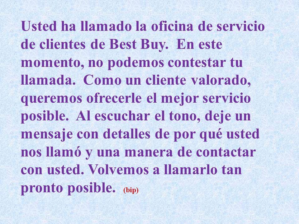 Usted ha llamado la oficina de servicio de clientes de Best Buy. En este momento, no podemos contestar tu llamada. Como un cliente valorado, queremos