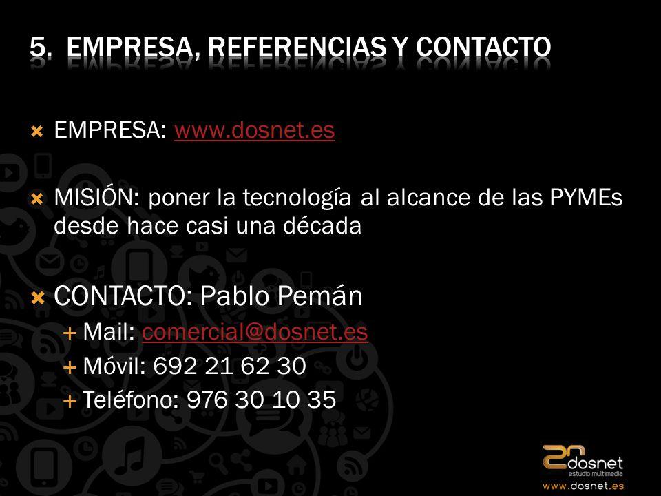 EMPRESA: www.dosnet.eswww.dosnet.es MISIÓN: poner la tecnología al alcance de las PYMEs desde hace casi una década CONTACTO: Pablo Pemán Mail: comercial@dosnet.escomercial@dosnet.es Móvil: 692 21 62 30 Teléfono: 976 30 10 35