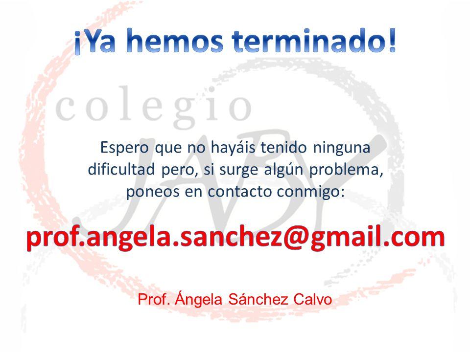 Espero que no hayáis tenido ninguna dificultad pero, si surge algún problema, poneos en contacto conmigo: Prof. Ángela Sánchez Calvo