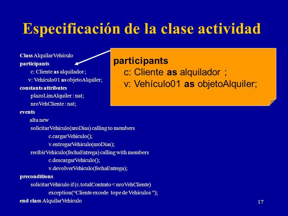 17 Especificación de la clase actividad Class AlquilarVehículo participants c: Cliente as alquilador ; v: Vehículo01 as objetoAlquiler; constants attr
