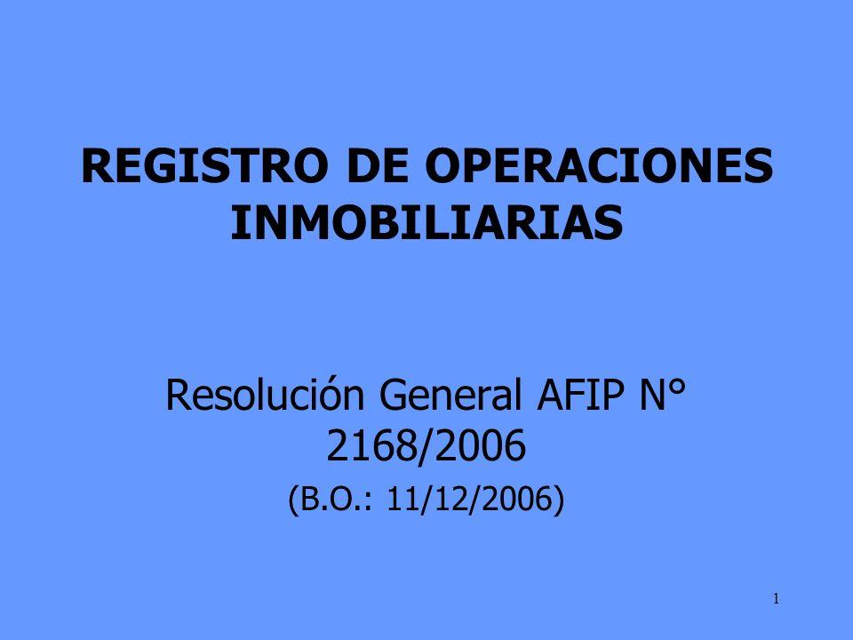 1 REGISTRO DE OPERACIONES INMOBILIARIAS Resolución General AFIP N° 2168/2006 (B.O.: 11/12/2006)