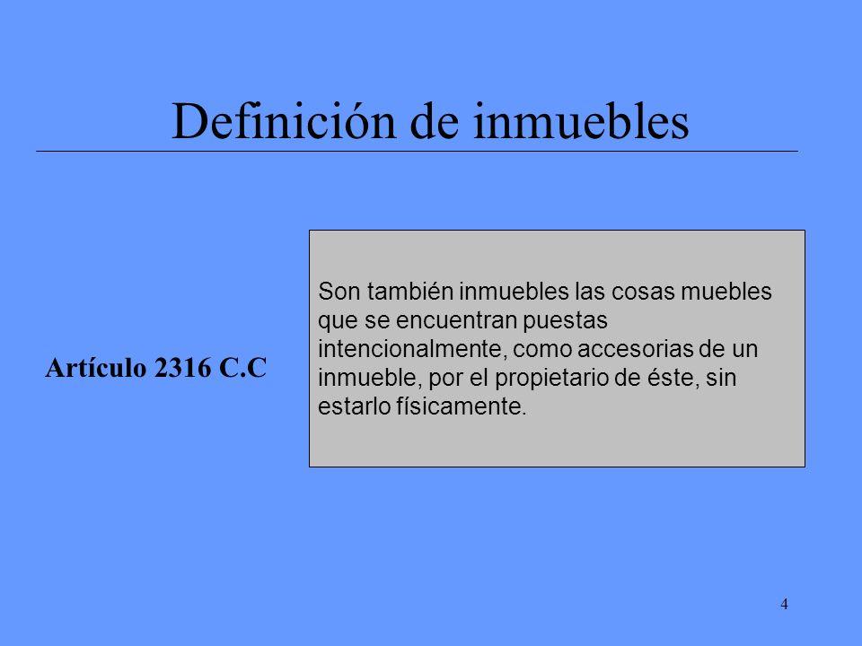 4 Definición de inmuebles Artículo 2316 C.C Son también inmuebles las cosas muebles que se encuentran puestas intencionalmente, como accesorias de un inmueble, por el propietario de éste, sin estarlo físicamente.