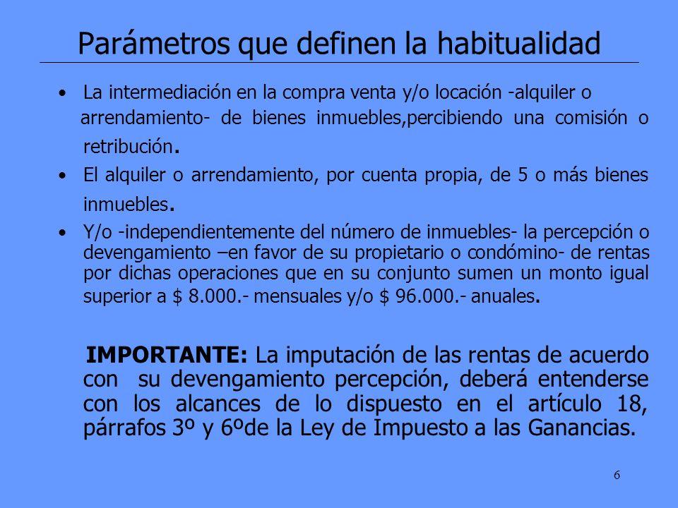 6 Parámetros que definen la habitualidad La intermediación en la compra venta y/o locación -alquiler o arrendamiento- de bienes inmuebles,percibiendo una comisión o retribución.