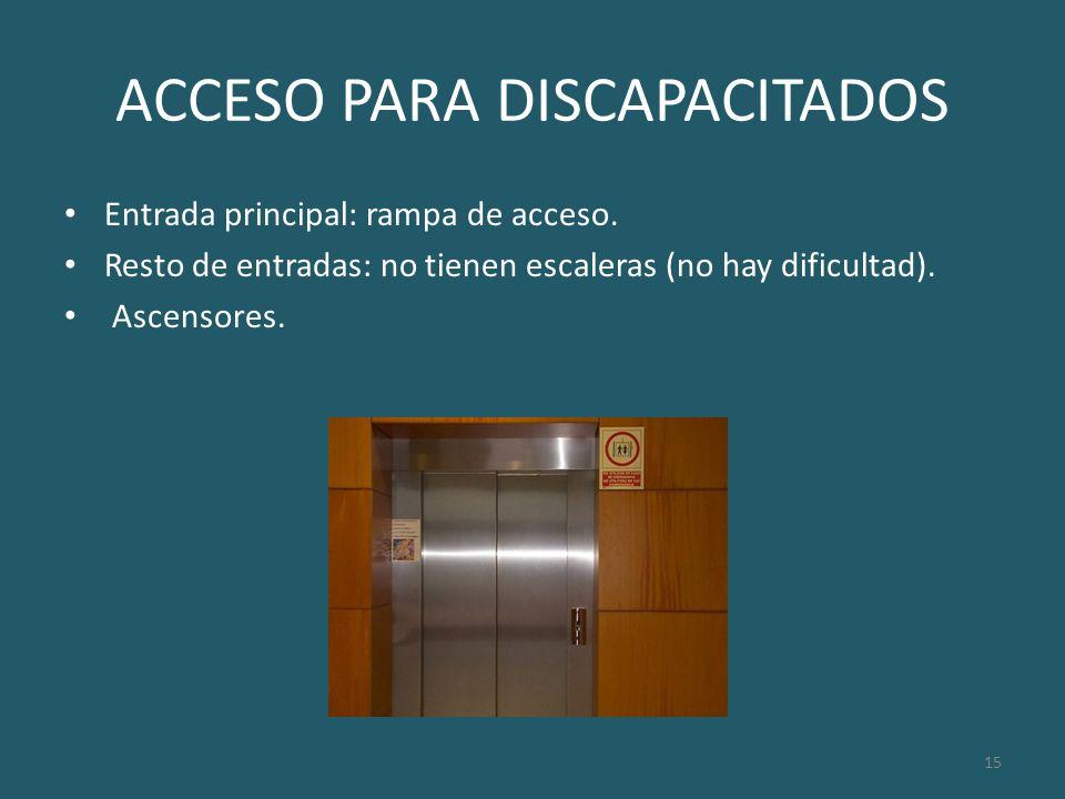 15 ACCESO PARA DISCAPACITADOS Entrada principal: rampa de acceso. Resto de entradas: no tienen escaleras (no hay dificultad). Ascensores.