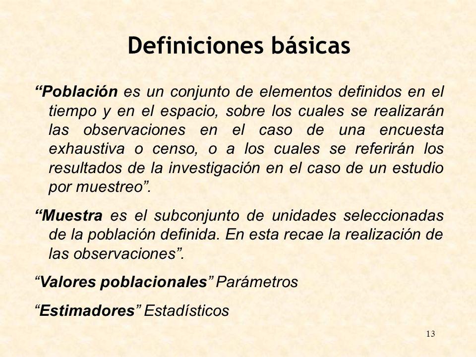 13 Definiciones básicas Población es un conjunto de elementos definidos en el tiempo y en el espacio, sobre los cuales se realizarán las observaciones