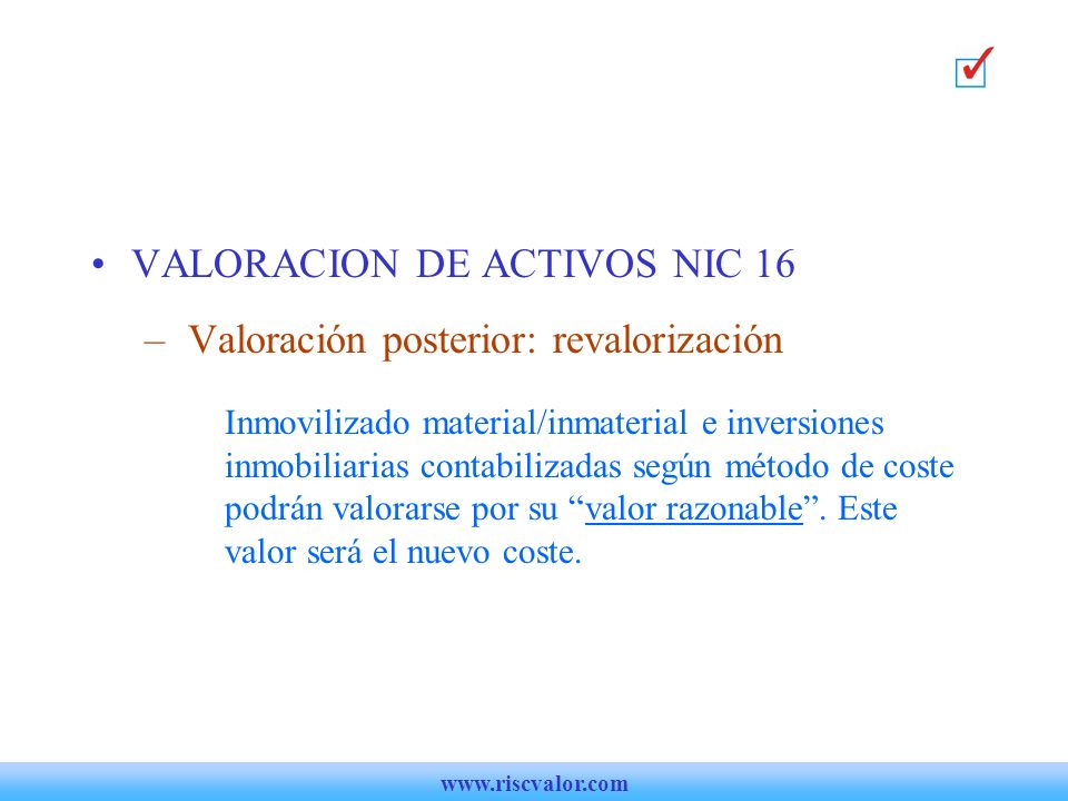 VALORACION DE ACTIVOS NIC 16 – Valoración posterior: revalorización Inmovilizado material/inmaterial e inversiones inmobiliarias contabilizadas según método de coste podrán valorarse por su valor razonable.