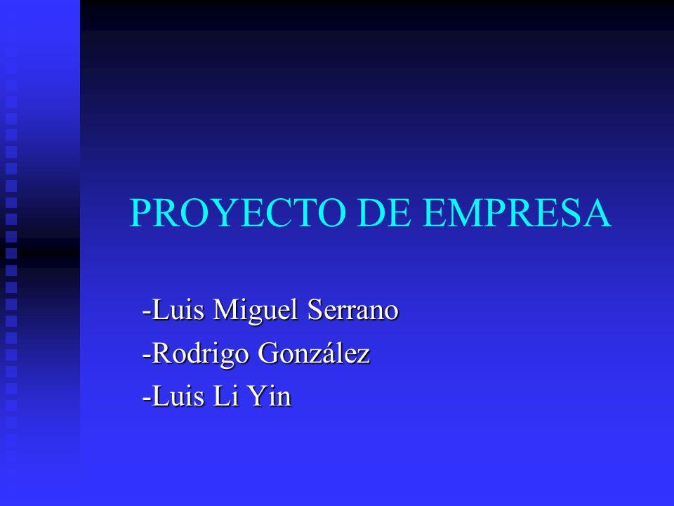 PROYECTO DE EMPRESA -Luis Miguel Serrano -Rodrigo González -Luis Li Yin