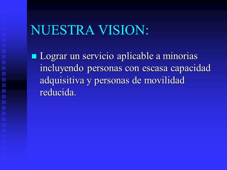NUESTRA VISION: Lograr un servicio aplicable a minorias incluyendo personas con escasa capacidad adquisitiva y personas de movilidad reducida. Lograr