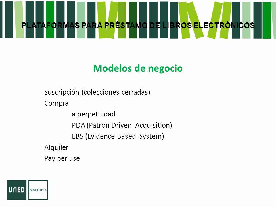 PLATAFORMAS PARA PRÉSTAMO DE LIBROS ELECTRÓNICOS Modelos de negocio Suscripción (colecciones cerradas) Compra a perpetuidad PDA (Patron Driven Acquisition) EBS (Evidence Based System) Alquiler Pay per use