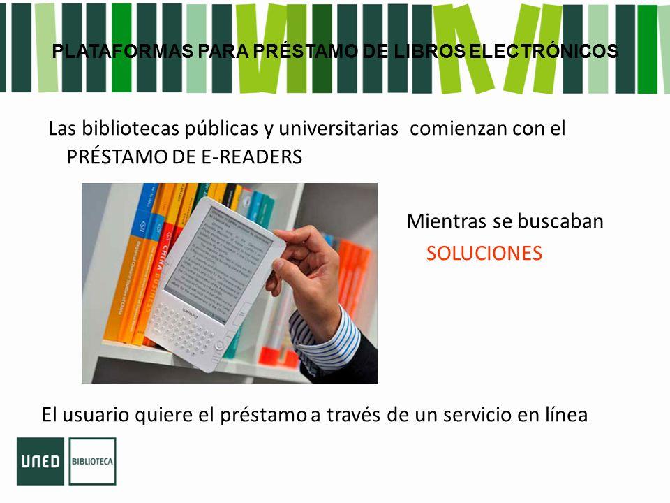 PLATAFORMAS PARA PRÉSTAMO DE LIBROS ELECTRÓNICOS Las bibliotecas públicas y universitarias comienzan con el PRÉSTAMO DE E-READERS Mientras se buscaban SOLUCIONES El usuario quiere el préstamo a través de un servicio en línea
