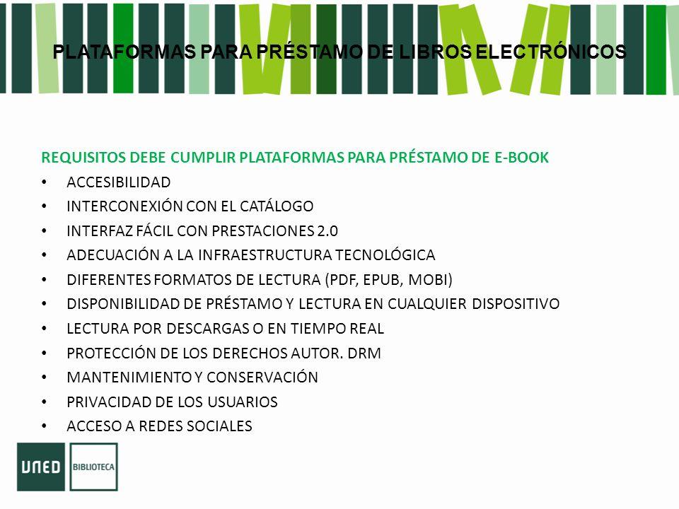 PLATAFORMAS PARA PRÉSTAMO DE LIBROS ELECTRÓNICOS REQUISITOS DEBE CUMPLIR PLATAFORMAS PARA PRÉSTAMO DE E-BOOK ACCESIBILIDAD INTERCONEXIÓN CON EL CATÁLOGO INTERFAZ FÁCIL CON PRESTACIONES 2.0 ADECUACIÓN A LA INFRAESTRUCTURA TECNOLÓGICA DIFERENTES FORMATOS DE LECTURA (PDF, EPUB, MOBI) DISPONIBILIDAD DE PRÉSTAMO Y LECTURA EN CUALQUIER DISPOSITIVO LECTURA POR DESCARGAS O EN TIEMPO REAL PROTECCIÓN DE LOS DERECHOS AUTOR.