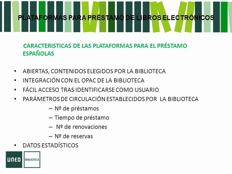 PLATAFORMAS PARA PRÉSTAMO DE LIBROS ELECTRÓNICOS CARACTERISTICAS DE LAS PLATAFORMAS PARA EL PRÉSTAMO ESPAÑOLAS ABIERTAS, CONTENIDOS ELEGIDOS POR LA BIBLIOTECA INTEGRACIÓN CON EL OPAC DE LA BIBLIOTECA FÁCIL ACCESO TRAS IDENTIFICARSE COMO USUARIO PARÁMETROS DE CIRCULACIÓN ESTABLECIDOS POR LA BIBLIOTECA – Nº de préstamos – Tiempo de préstamo – Nº de renovaciones – Nº de reservas DATOS ESTADÍSTICOS