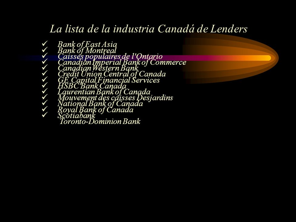 Bank of East Asia Bank of Montreal Caisses populaires de l Ontario Canadian Imperial Bank of Commerce Canadian Western Bank Credit Union Central of Canada GE Capital Financial Services HSBC Bank Canada Laurentian Bank of Canada Mouvement des caisses Desjardins National Bank of Canada Royal Bank of Canada Scotiabank Toronto-Dominion Bank La lista de la industria Canadá de Lenders