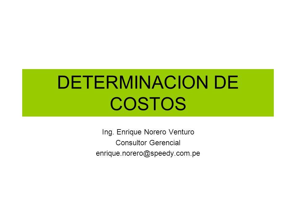 DETERMINACION DE COSTOS Ing. Enrique Norero Venturo Consultor Gerencial enrique.norero@speedy.com.pe