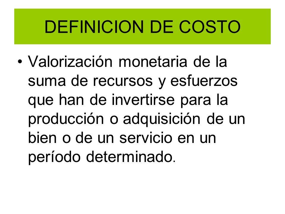 DEFINICION DE COSTO Valorización monetaria de la suma de recursos y esfuerzos que han de invertirse para la producción o adquisición de un bien o de u