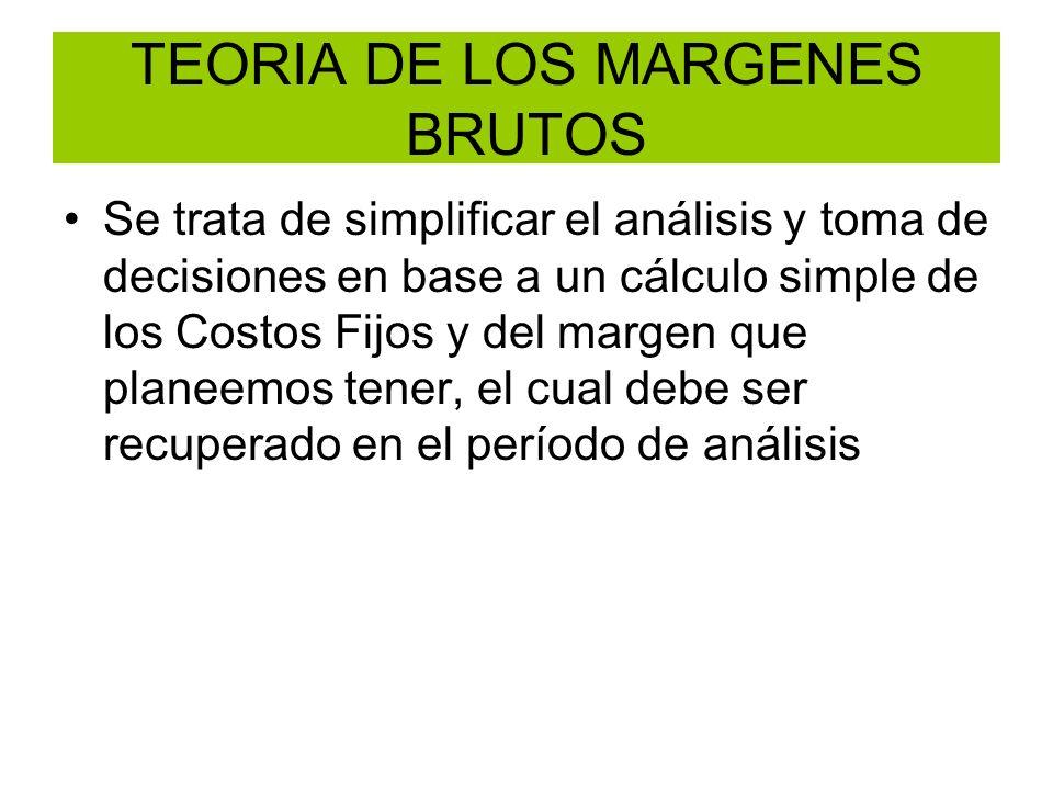 TEORIA DE LOS MARGENES BRUTOS Se trata de simplificar el análisis y toma de decisiones en base a un cálculo simple de los Costos Fijos y del margen qu