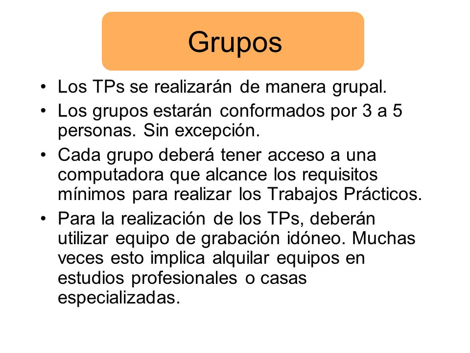 Grupos Los TPs se realizarán de manera grupal. Los grupos estarán conformados por 3 a 5 personas. Sin excepción. Cada grupo deberá tener acceso a una
