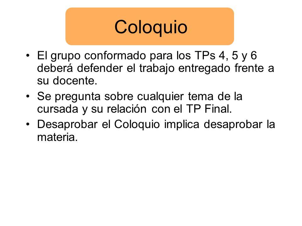 Coloquio El grupo conformado para los TPs 4, 5 y 6 deberá defender el trabajo entregado frente a su docente. Se pregunta sobre cualquier tema de la cu