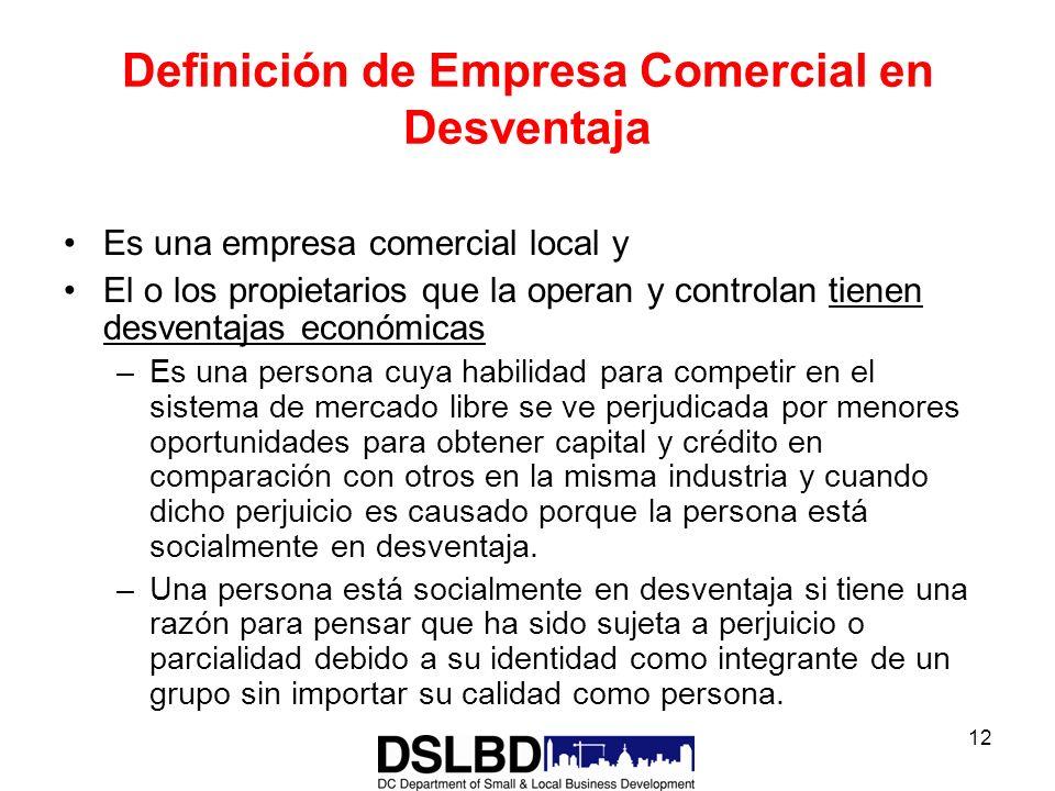 12 Definición de Empresa Comercial en Desventaja Es una empresa comercial local y El o los propietarios que la operan y controlan tienen desventajas e