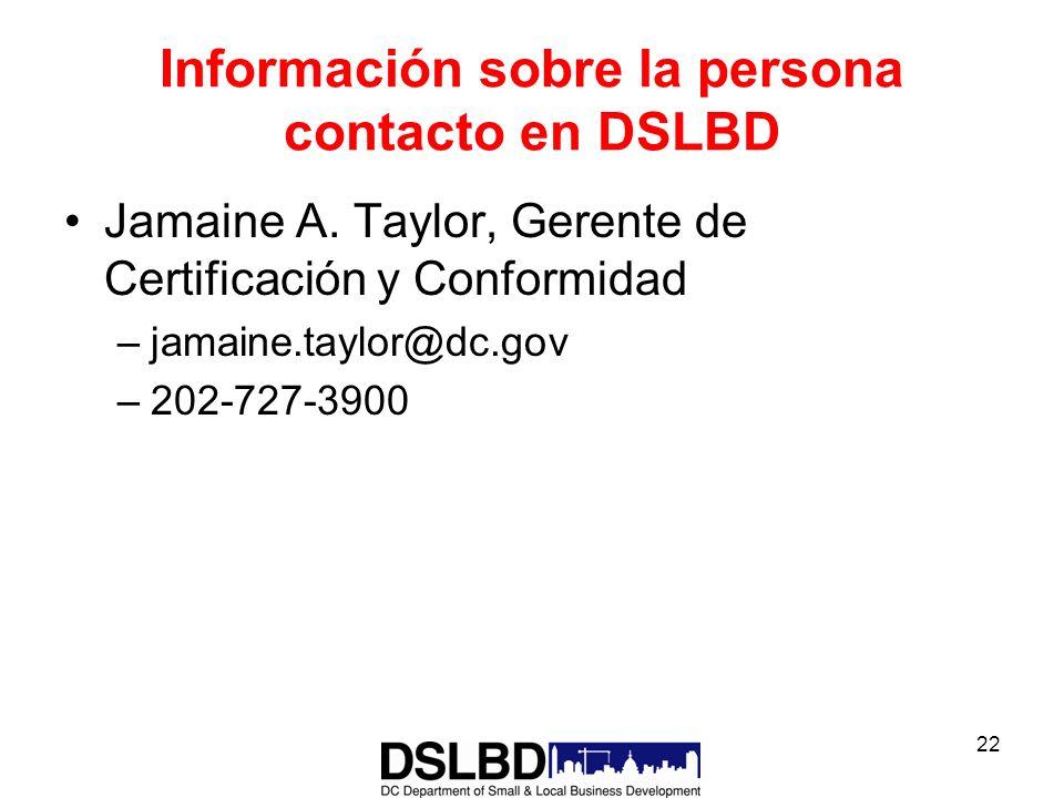 22 Información sobre la persona contacto en DSLBD Jamaine A. Taylor, Gerente de Certificación y Conformidad –jamaine.taylor@dc.gov –202-727-3900