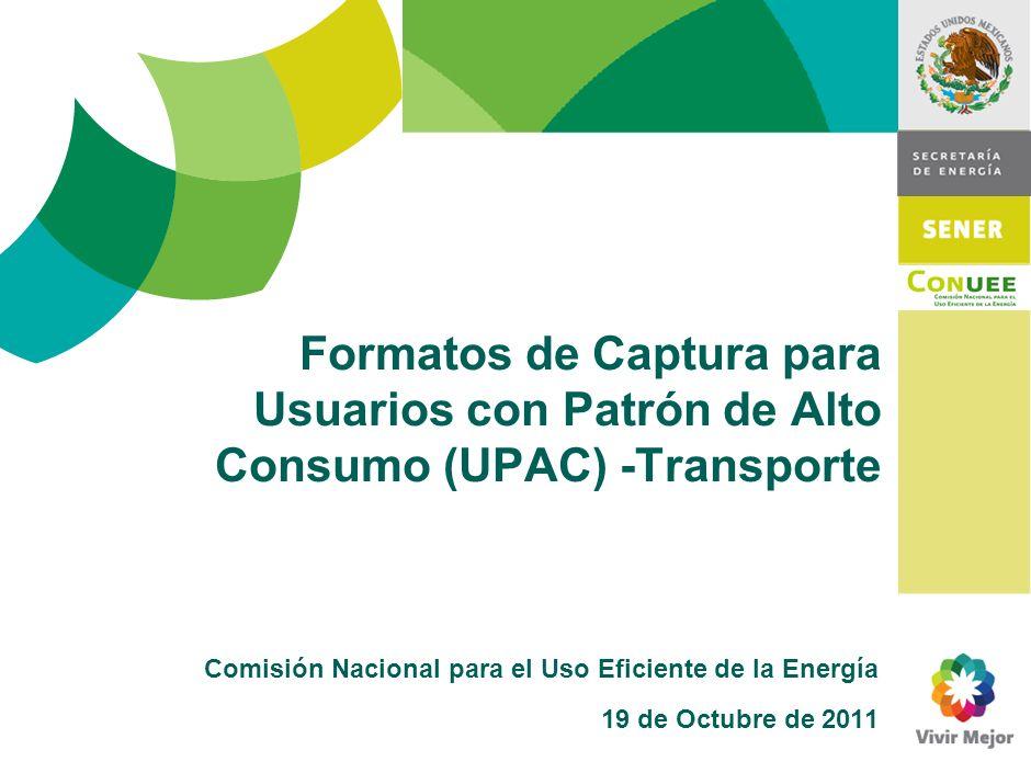 Formatos de Captura para Usuarios con Patrón de Alto Consumo (UPAC) -Transporte Comisión Nacional para el Uso Eficiente de la Energía 19 de Octubre de