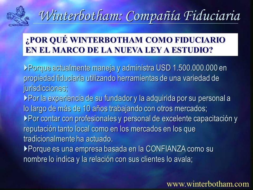 Winterbotham: Compañía Fiduciaria www.winterbotham.com Porque actualmente maneja y administra USD 1.500.000.000 en propiedad fiduciaria utilizando herramientas de una variedad de jurisdicciones; Porque actualmente maneja y administra USD 1.500.000.000 en propiedad fiduciaria utilizando herramientas de una variedad de jurisdicciones; Por la experiencia de su fundador y la adquirida por su personal a lo largo de más de 10 años trabajando con otros mercados; Por la experiencia de su fundador y la adquirida por su personal a lo largo de más de 10 años trabajando con otros mercados; Por contar con profesionales y personal de excelente capacitación y reputación tanto local como en los mercados en los que Por contar con profesionales y personal de excelente capacitación y reputación tanto local como en los mercados en los que tradicionalmente ha actuado.