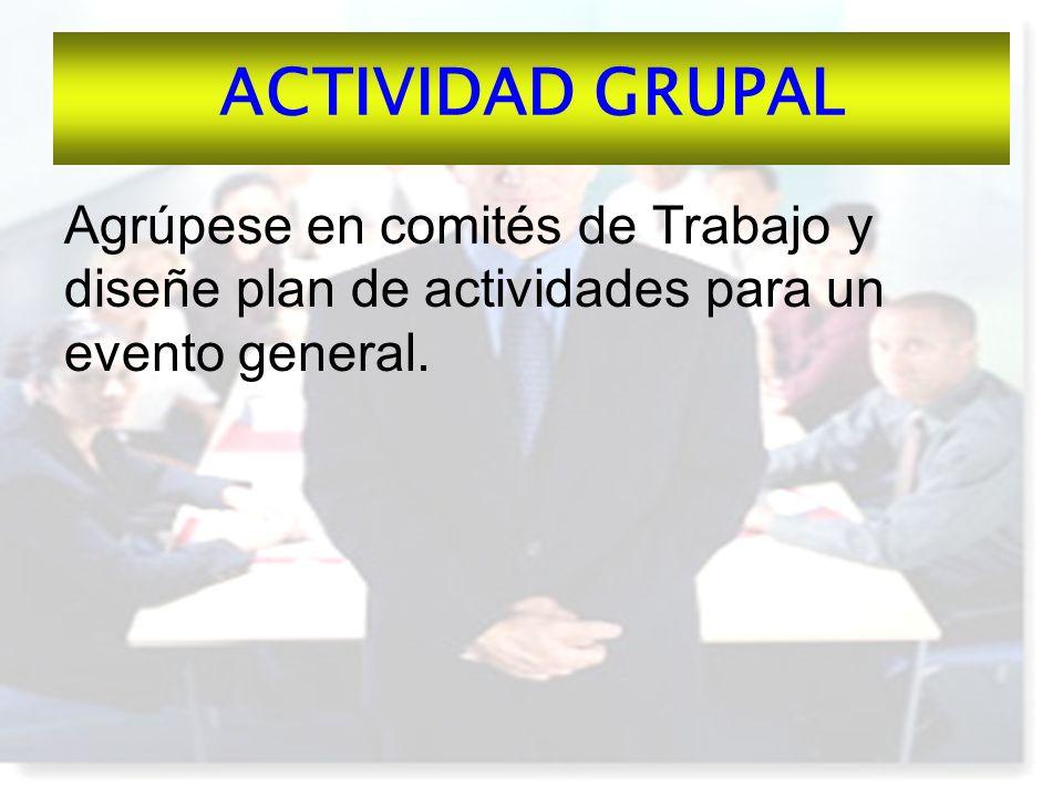 ACTIVIDAD GRUPAL Agrúpese en comités de Trabajo y diseñe plan de actividades para un evento general.