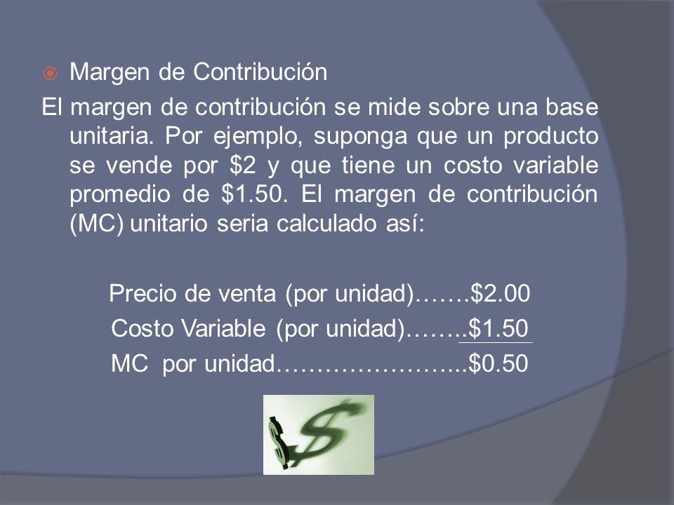 Margen de Contribución El margen de contribución se mide sobre una base unitaria. Por ejemplo, suponga que un producto se vende por $2 y que tiene un
