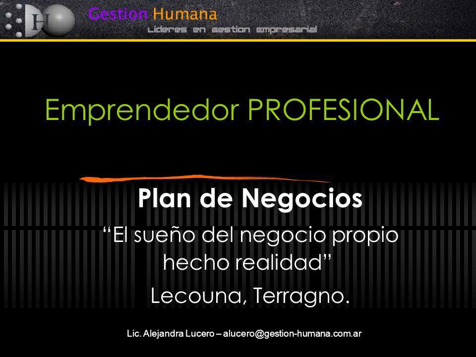 Lic. Alejandra Lucero – alucero@gestion-humana.com.ar Emprendedor PROFESIONAL Plan de Negocios El sueño del negocio propio hecho realidad Lecouna, Ter