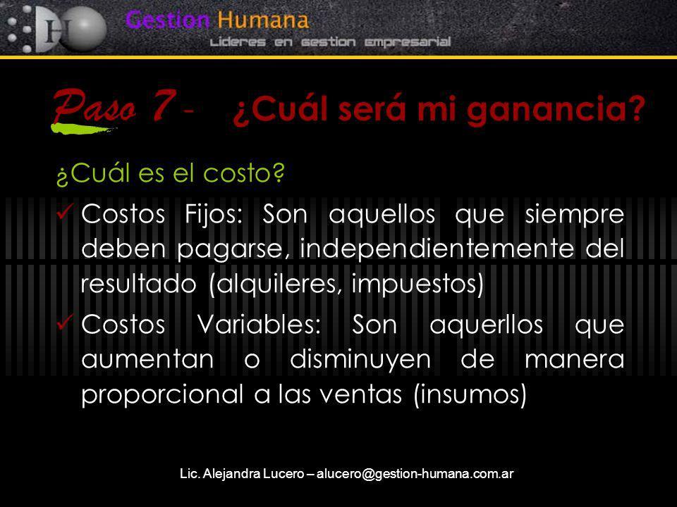 Lic. Alejandra Lucero – alucero@gestion-humana.com.ar Paso 7 - ¿Cuál será mi ganancia? ¿Cuál es el costo? Costos Fijos: Son aquellos que siempre deben