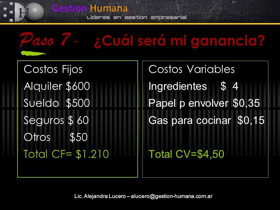 Lic. Alejandra Lucero – alucero@gestion-humana.com.ar Paso 7 - ¿Cuál será mi ganancia? Costos Fijos Alquiler $600 Sueldo $500 Seguros $ 60 Otros $50 T