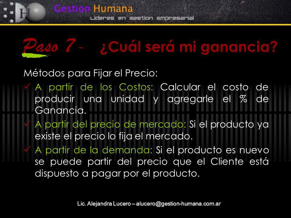 Lic. Alejandra Lucero – alucero@gestion-humana.com.ar Paso 7 - ¿Cuál será mi ganancia? Métodos para Fijar el Precio: A partir de los Costos: Calcular