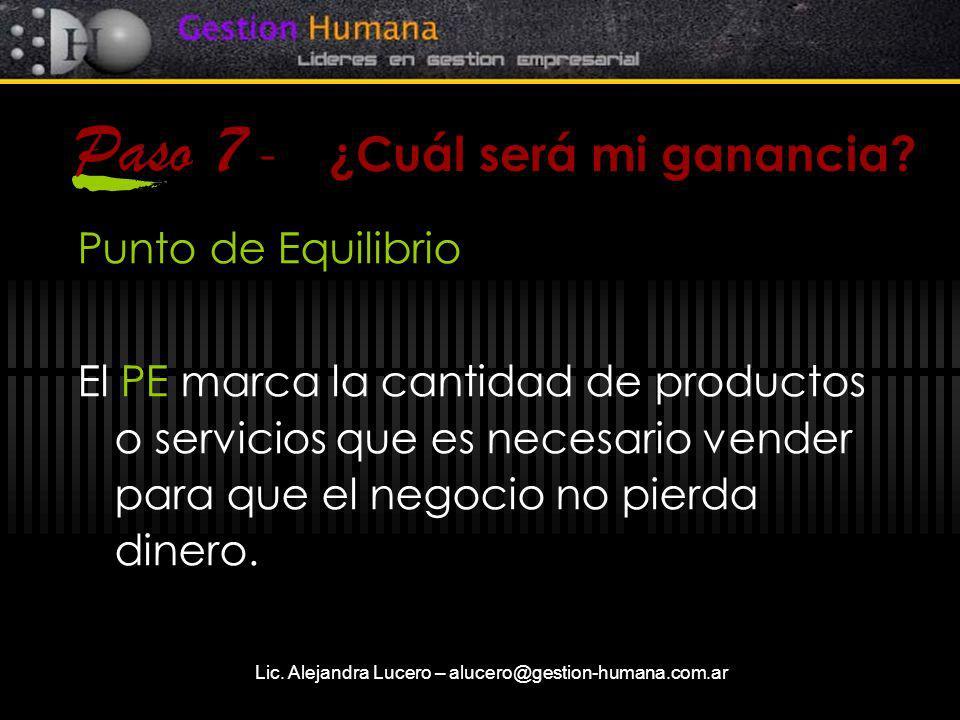 Lic. Alejandra Lucero – alucero@gestion-humana.com.ar Paso 7 - ¿Cuál será mi ganancia? Punto de Equilibrio El PE marca la cantidad de productos o serv