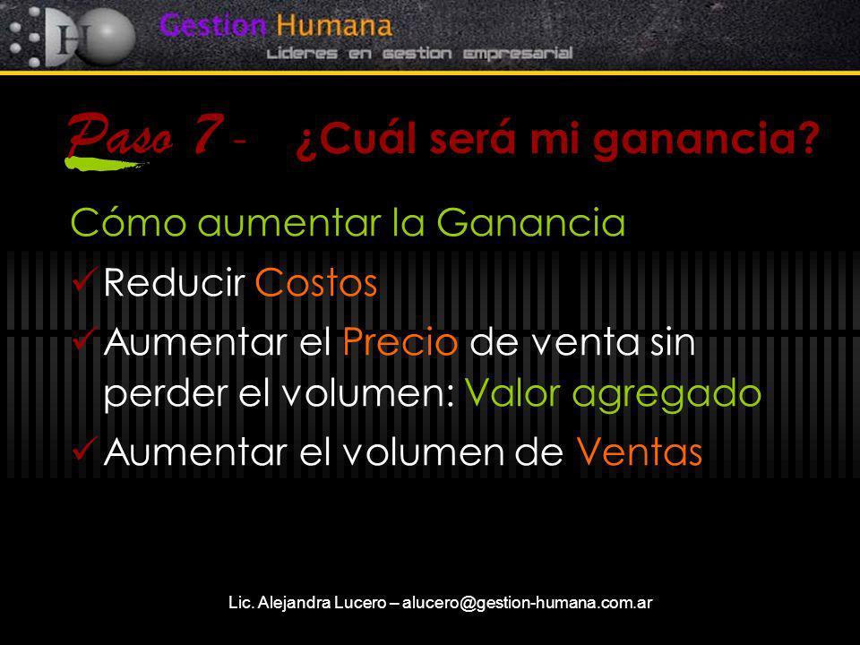 Lic. Alejandra Lucero – alucero@gestion-humana.com.ar Paso 7 - ¿Cuál será mi ganancia? Cómo aumentar la Ganancia Reducir Costos Aumentar el Precio de
