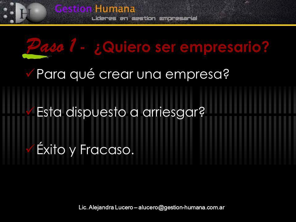 Lic. Alejandra Lucero – alucero@gestion-humana.com.ar Paso 1 - ¿Quiero ser empresario? Para qué crear una empresa? Esta dispuesto a arriesgar? Éxito y