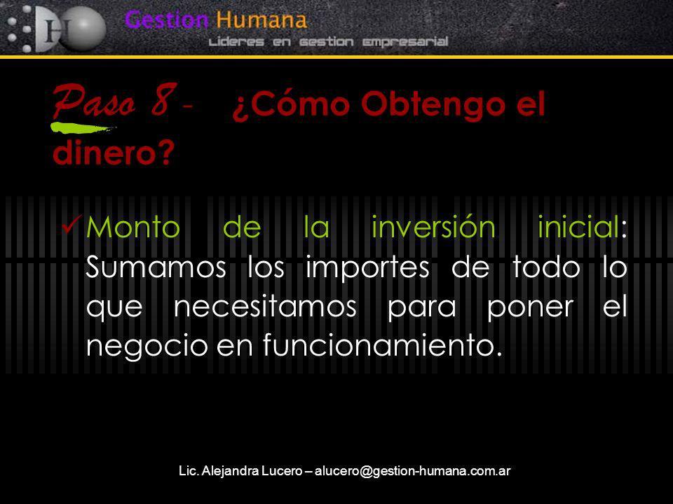 Lic. Alejandra Lucero – alucero@gestion-humana.com.ar Paso 8 - ¿Cómo Obtengo el dinero? Monto de la inversión inicial: Sumamos los importes de todo lo