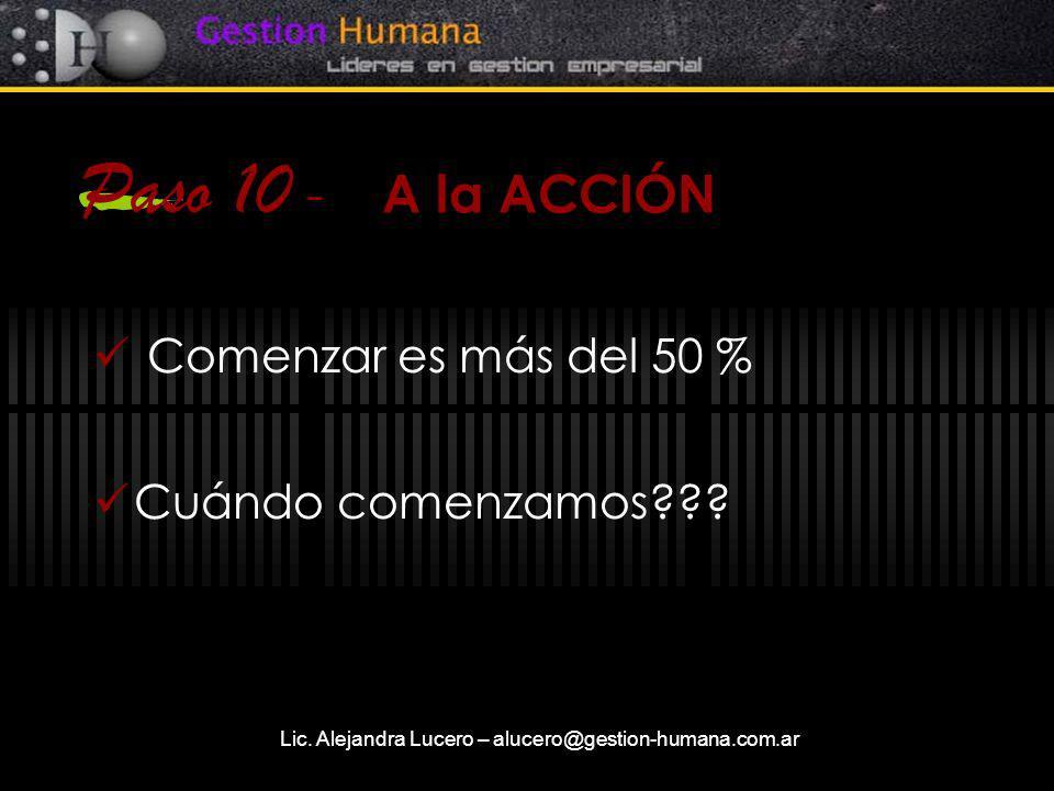 Lic. Alejandra Lucero – alucero@gestion-humana.com.ar Paso 10 - A la ACCIÓN Comenzar es más del 50 % Cuándo comenzamos???