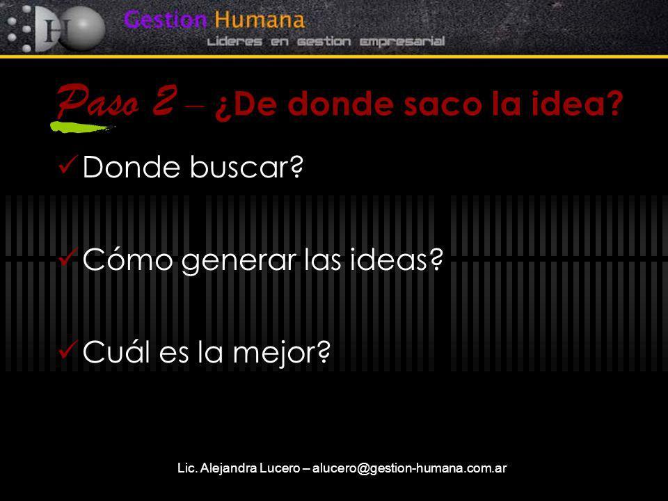Lic. Alejandra Lucero – alucero@gestion-humana.com.ar Paso 2 – ¿De donde saco la idea? Donde buscar? Cómo generar las ideas? Cuál es la mejor?