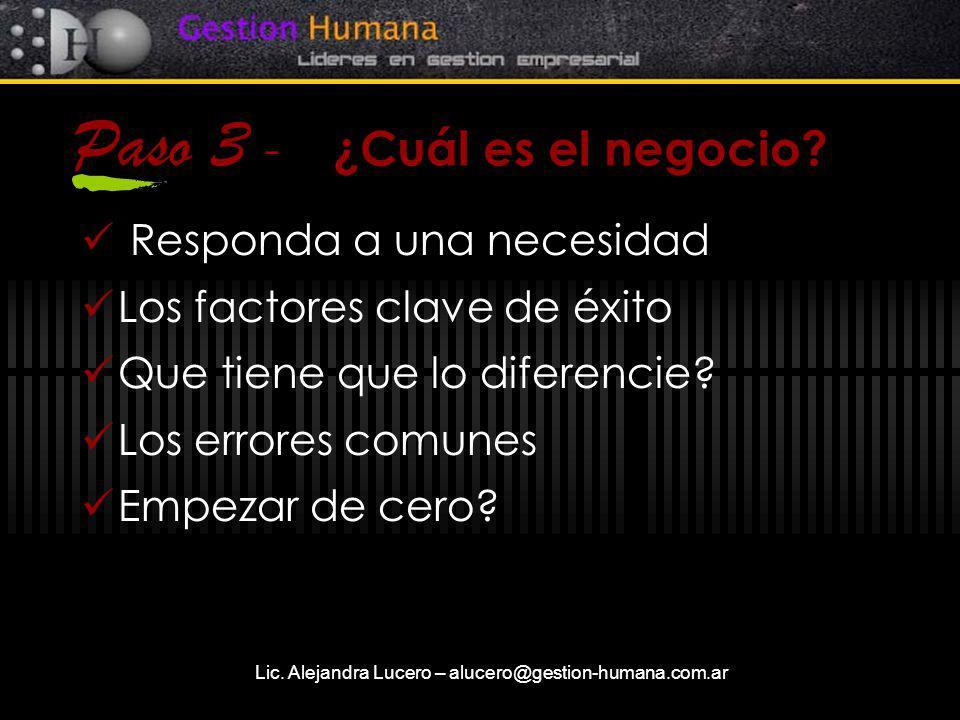Lic. Alejandra Lucero – alucero@gestion-humana.com.ar Paso 3 - ¿Cuál es el negocio? Responda a una necesidad Los factores clave de éxito Que tiene que